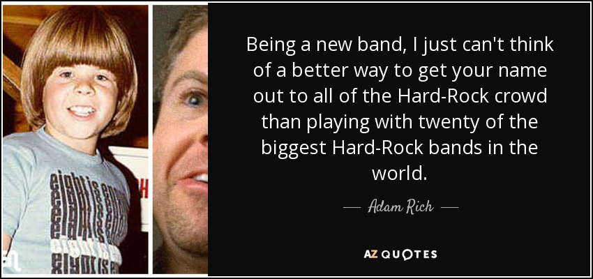 Being a new band, I just can't think of a better way to get your name out to all of the Hard-Rock crowd than playing with twenty of the biggest Hard-Rock bands in the world. - Adam Rich