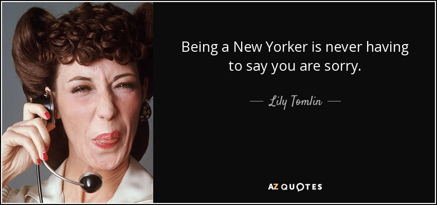 Being a New Yorker is never having to say you are sorry. - Lily Tomlin