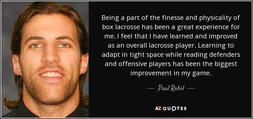 Being a part of the finesse and physicality of box lacrosse has been a great experience for me. I feel that I have learned and improved as an overall lacrosse player. Learning to adapt in tight space while reading defenders and offensive players has been the biggest improvement in my game. - Paul Rabil