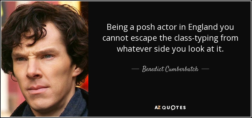 Being a posh actor in England you cannot escape the class-typing from whatever side you look at it. - Benedict Cumberbatch