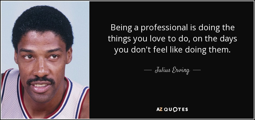 Being a professional is doing the things you love to do, on the days you don't feel like doing them. - Julius Erving