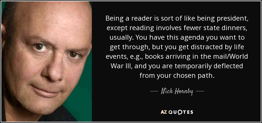 Being a reader is sort of like being president, except reading involves fewer state dinners, usually. You have this agenda you want to get through, but you get distracted by life events, e.g., books arriving in the mail/World War III, and you are temporarily deflected from your chosen path. - Nick Hornby