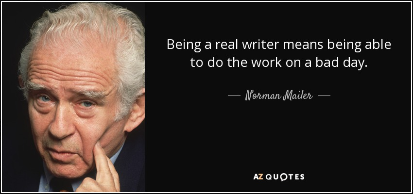 Being a real writer means being able to do the work on a bad day. - Norman Mailer