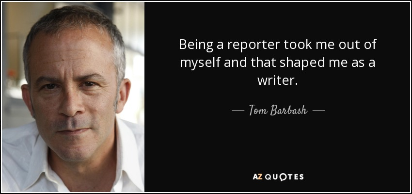 Being a reporter took me out of myself and that shaped me as a writer. - Tom Barbash