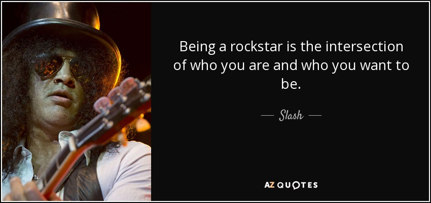 Being a rockstar is the intersection of who you are and who you want to be. - Slash
