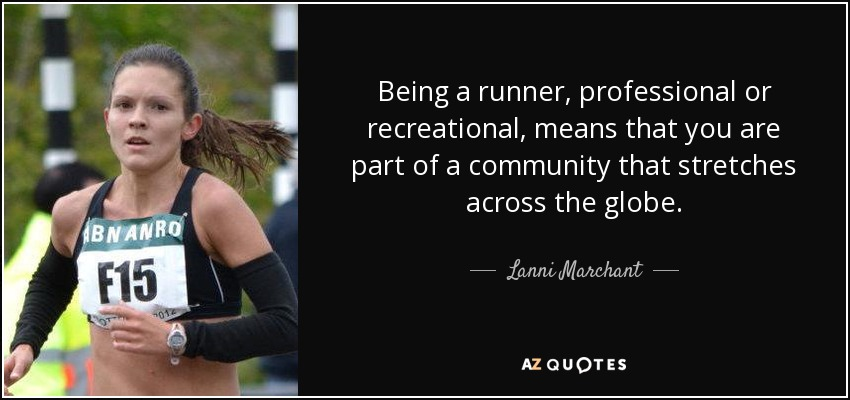 Being a runner, professional or recreational, means that you are part of a community that stretches across the globe. - Lanni Marchant