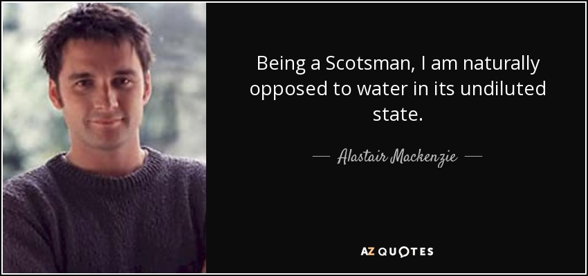Being a Scotsman, I am naturally opposed to water in its undiluted state. - Alastair Mackenzie
