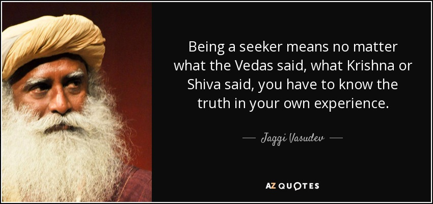 Being a seeker means no matter what the Vedas said, what Krishna or Shiva said, you have to know the truth in your own experience. - Jaggi Vasudev