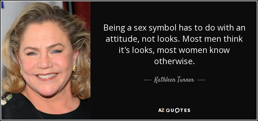 Being a sex symbol has to do with an attitude, not looks. Most men think it's looks, most women know otherwise. - Kathleen Turner