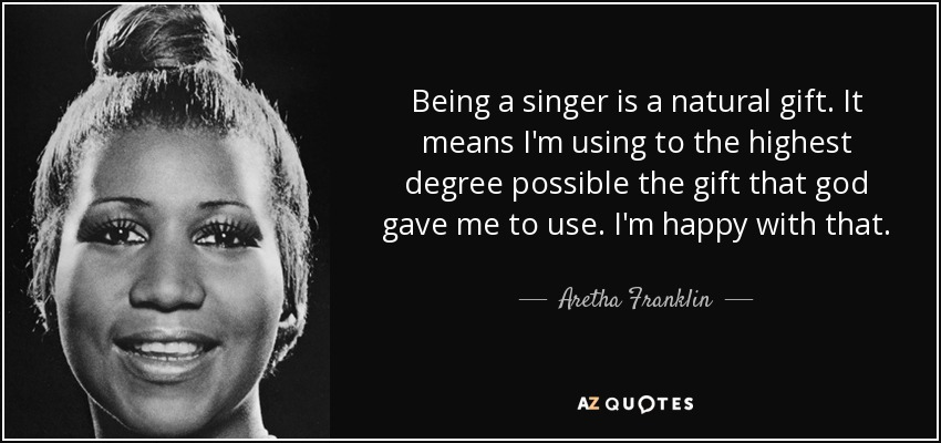 Being a singer is a natural gift. It means I'm using to the highest degree possible the gift that god gave me to use. I'm happy with that. - Aretha Franklin