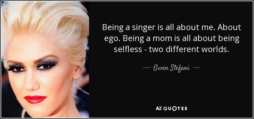 Being a singer is all about me. About ego. Being a mom is all about being selfless - two different worlds. - Gwen Stefani