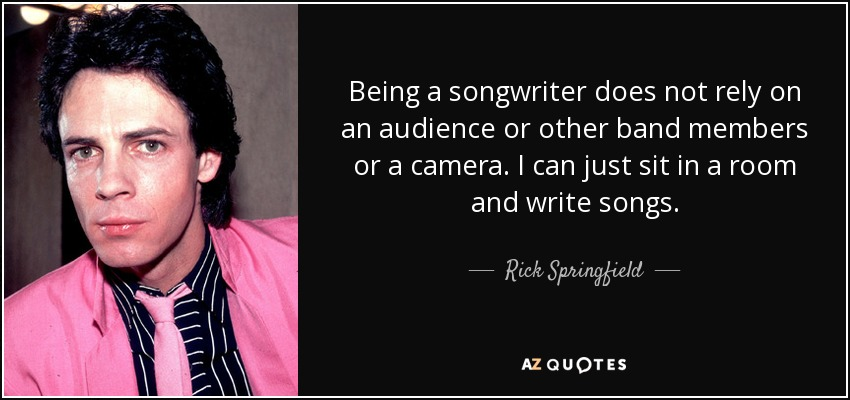 Being a songwriter does not rely on an audience or other band members or a camera. I can just sit in a room and write songs. - Rick Springfield