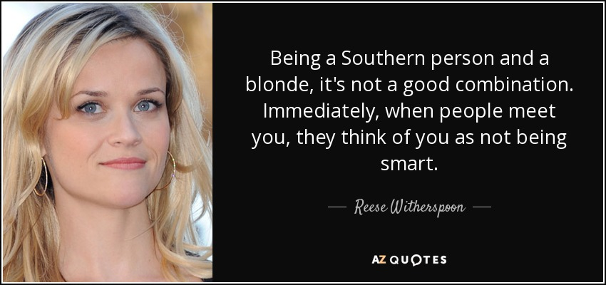 Being a Southern person and a blonde, it's not a good combination. Immediately, when people meet you, they think of you as not being smart. - Reese Witherspoon