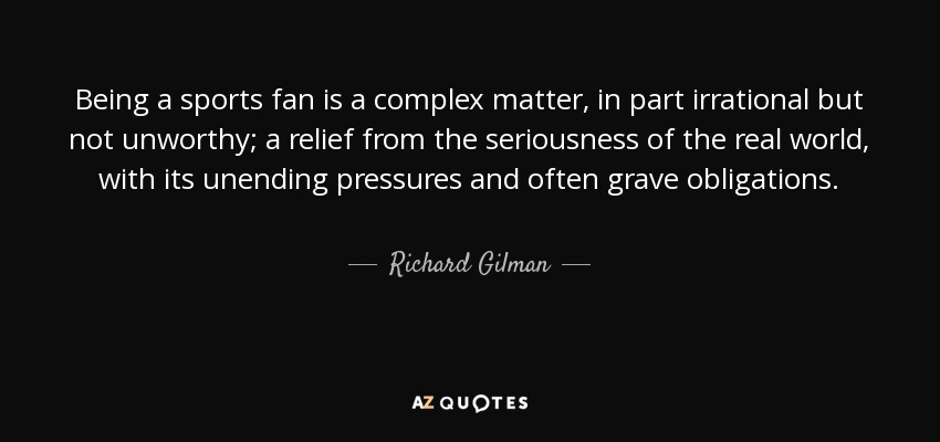 Richard Gilman Quote Being A Sports Fan Is A Complex Matter In Part