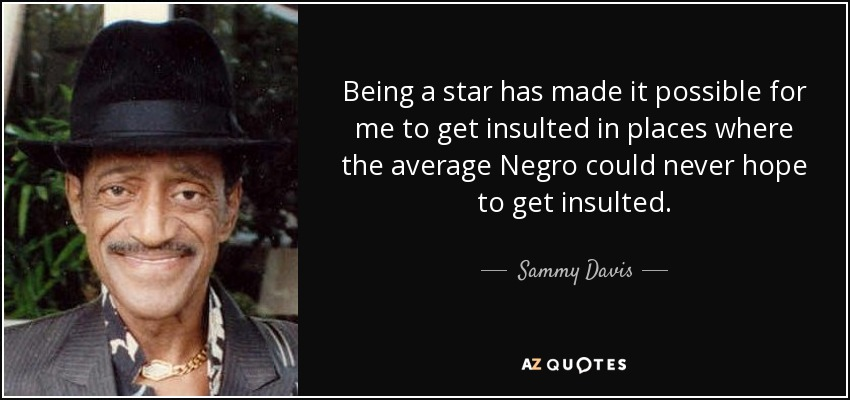 Being a star has made it possible for me to get insulted in places where the average Negro could never hope to get insulted. - Sammy Davis, Jr.