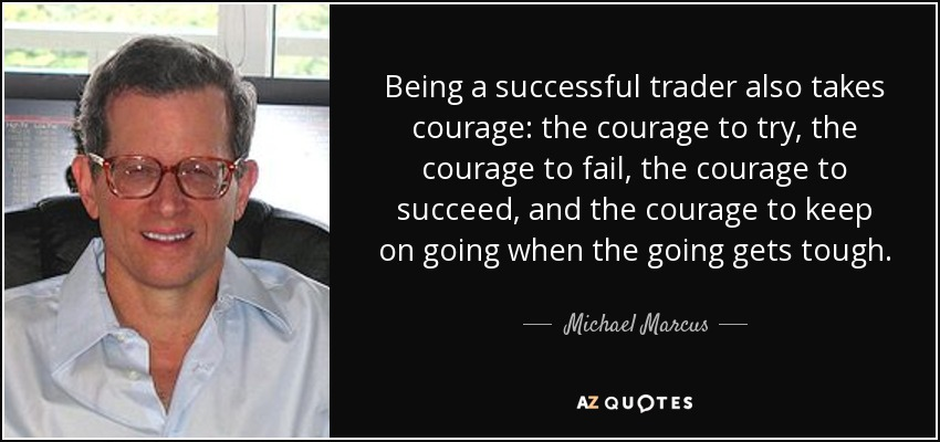Being a successful trader also takes courage: the courage to try, the courage to fail, the courage to succeed, and the courage to keep on going when the going gets tough. - Michael Marcus