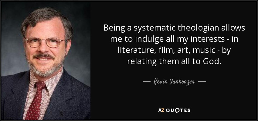 Being a systematic theologian allows me to indulge all my interests - in literature, film, art, music - by relating them all to God. - Kevin Vanhoozer