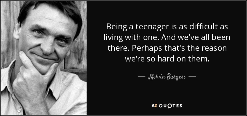 Being a teenager is as difficult as living with one. And we've all been there. Perhaps that's the reason we're so hard on them. - Melvin Burgess