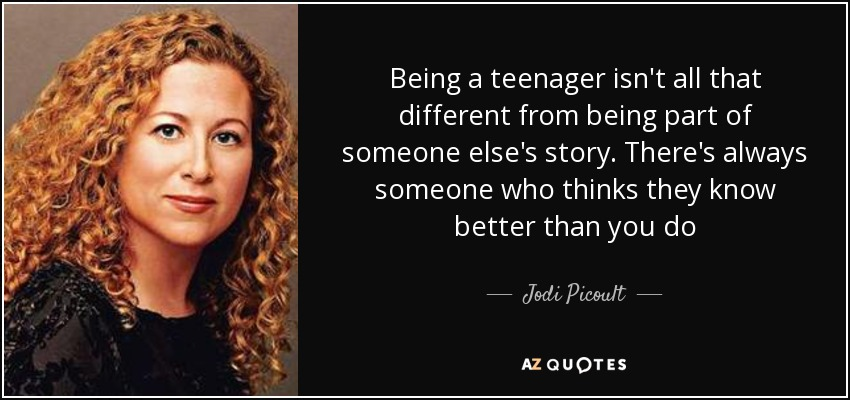 Being a teenager isn't all that different from being part of someone else's story. There's always someone who thinks they know better than you do - Jodi Picoult