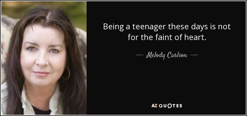 Being a teenager these days is not for the faint of heart. - Melody Carlson