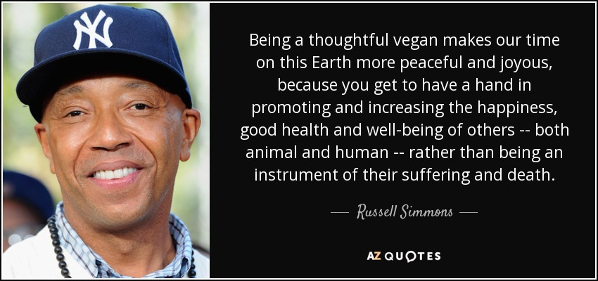 Being a thoughtful vegan makes our time on this Earth more peaceful and joyous, because you get to have a hand in promoting and increasing the happiness, good health and well-being of others -- both animal and human -- rather than being an instrument of their suffering and death. - Russell Simmons