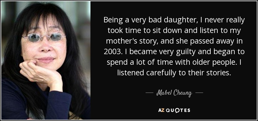 Being a very bad daughter, I never really took time to sit down and listen to my mother's story, and she passed away in 2003. I became very guilty and began to spend a lot of time with older people. I listened carefully to their stories. - Mabel Cheung