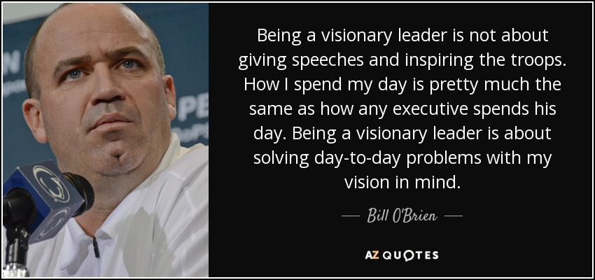 Being a visionary leader is not about giving speeches and inspiring the troops. How I spend my day is pretty much the same as how any executive spends his day. Being a visionary leader is about solving day-to-day problems with my vision in mind. - Bill O'Brien