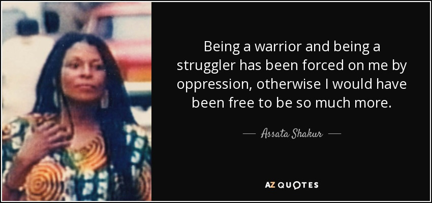 Assata Shakur Quote Being A Warrior And Being A Struggler Has Been