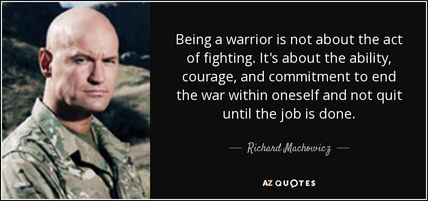 Being a warrior is not about the act of fighting. It's about the ability, courage, and commitment to end the war within oneself and not quit until the job is done. - Richard Machowicz