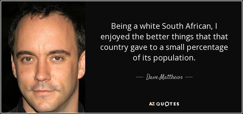 Being a white South African, I enjoyed the better things that that country gave to a small percentage of its population. - Dave Matthews