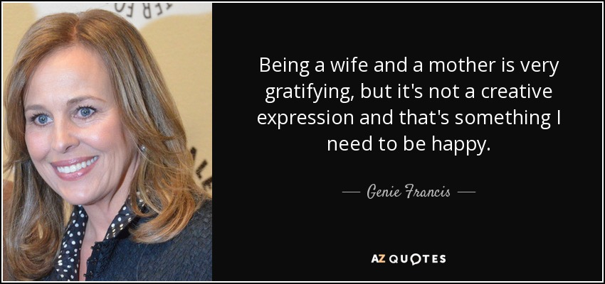 Genie Francis Quote Being A Wife And A Mother Is Very Gratifying