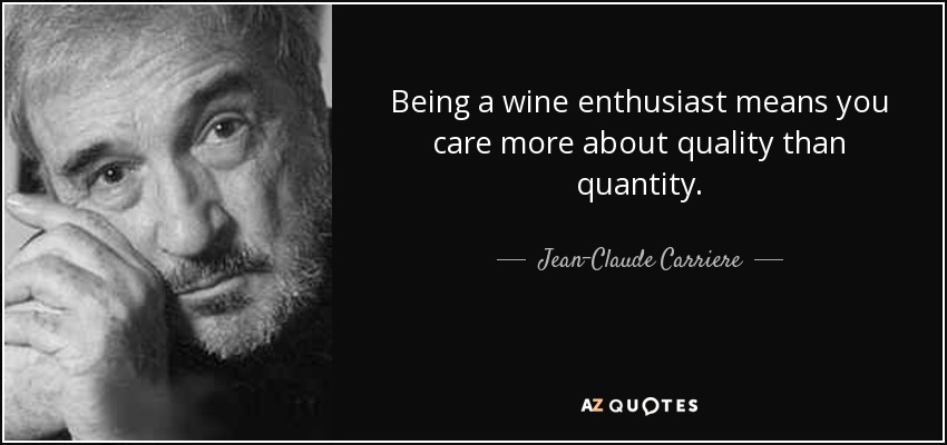 Being a wine enthusiast means you care more about quality than quantity. - Jean-Claude Carriere