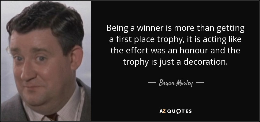 Being a winner is more than getting a first place trophy, it is acting like the effort was an honour and the trophy is just a decoration. - Bryan Mosley