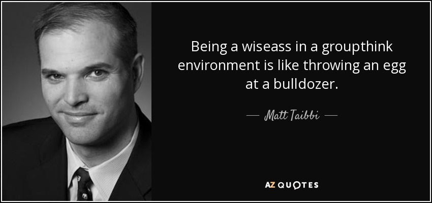 Being a wiseass in a groupthink environment is like throwing an egg at a bulldozer. - Matt Taibbi