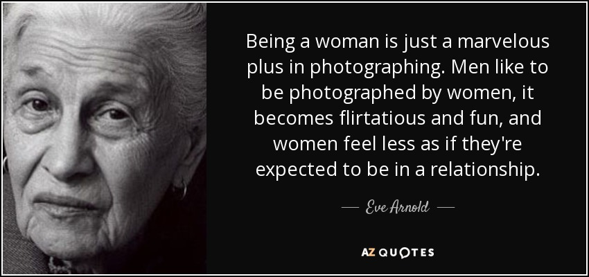 Being a woman is just a marvelous plus in photographing. Men like to be photographed by women, it becomes flirtatious and fun, and women feel less as if they're expected to be in a relationship. - Eve Arnold