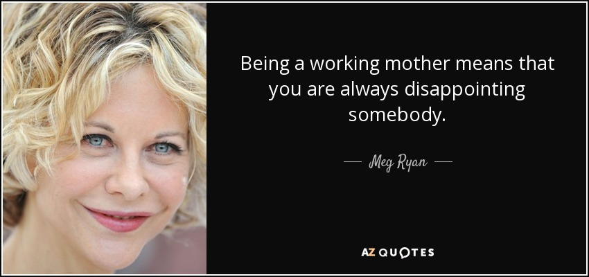 Meg Ryan Quote Being A Working Mother Means That You Are Always