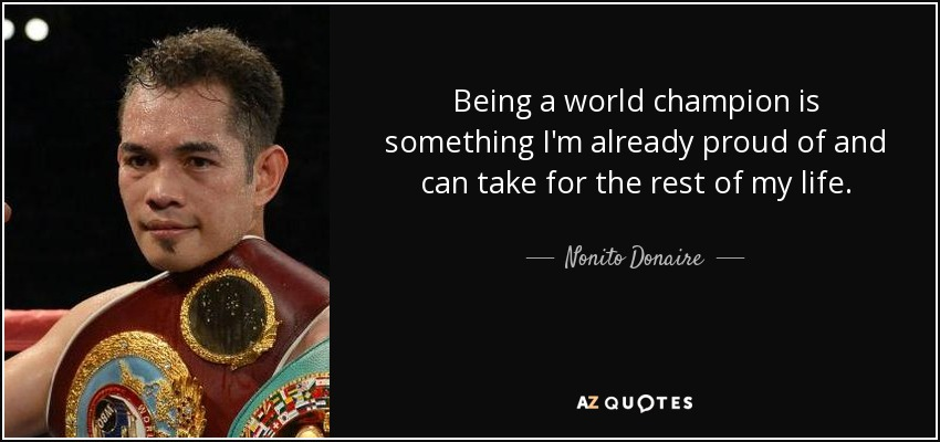 Being a world champion is something I'm already proud of and can take for the rest of my life. - Nonito Donaire