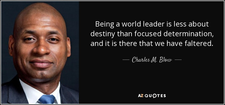 Being a world leader is less about destiny than focused determination, and it is there that we have faltered. - Charles M. Blow