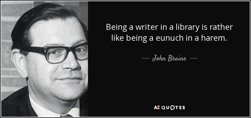 Being a writer in a library is rather like being a eunuch in a harem. - John Braine