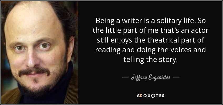 Being a writer is a solitary life. So the little part of me that's an actor still enjoys the theatrical part of reading and doing the voices and telling the story. - Jeffrey Eugenides