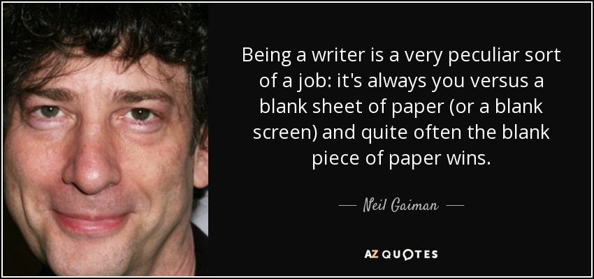 Being a writer is a very peculiar sort of a job: it's always you versus a blank sheet of paper (or a blank screen) and quite often the blank piece of paper wins. - Neil Gaiman