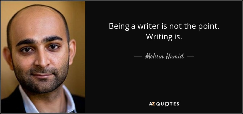 Being a writer is not the point. Writing is. - Mohsin Hamid