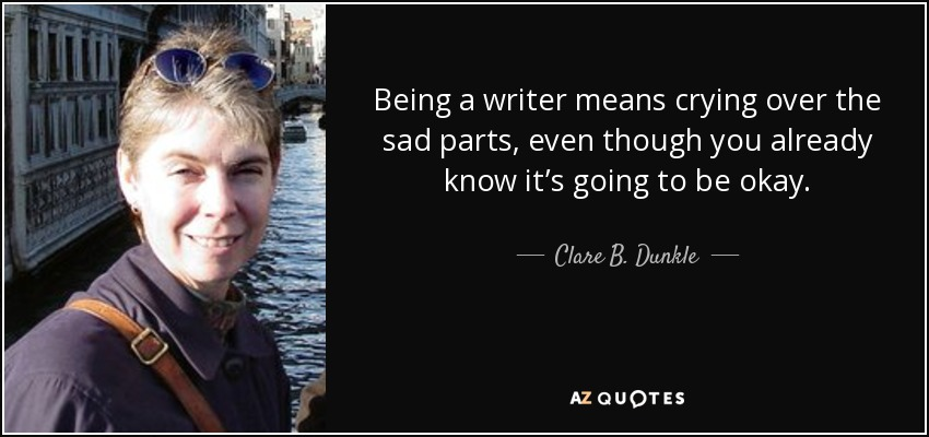 Being a writer means crying over the sad parts, even though you already know it's going to be okay. - Clare B. Dunkle