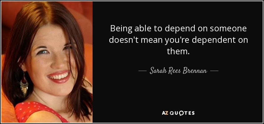 Being able to depend on someone doesn't mean you're dependent on them. - Sarah Rees Brennan