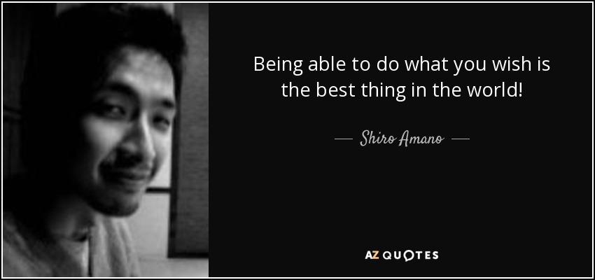 Being able to do what you wish is the best thing in the world! - Shiro Amano