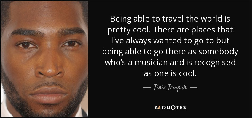 Being able to travel the world is pretty cool. There are places that I've always wanted to go to but being able to go there as somebody who's a musician and is recognised as one is cool. - Tinie Tempah