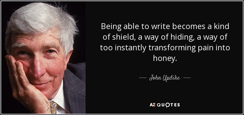 Being able to write becomes a kind of shield, a way of hiding, a way of too instantly transforming pain into honey. - John Updike