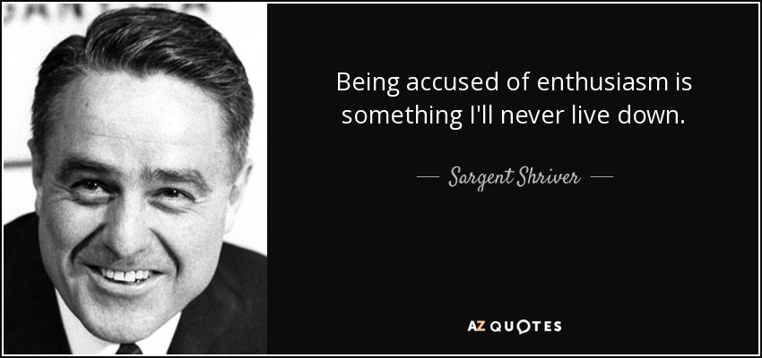 Being accused of enthusiasm is something I'll never live down. - Sargent Shriver
