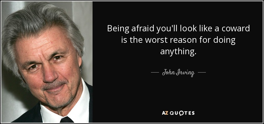 Being afraid you'll look like a coward is the worst reason for doing anything. - John Irving