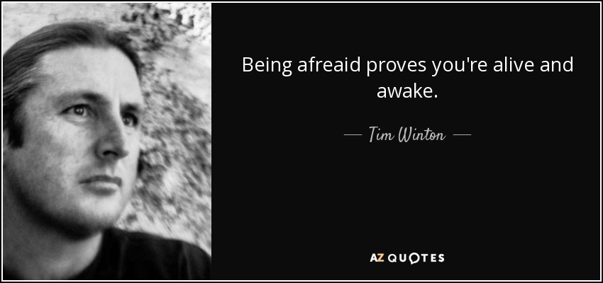 Being afreaid proves you're alive and awake. - Tim Winton